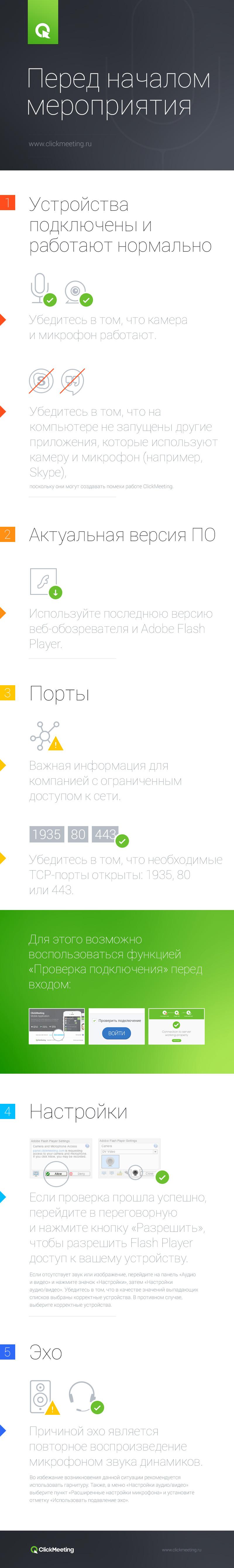 Перед началом мероприятия 1. Устройства подключены и работают нормально Убедитесь в том, что камера и микрофон работают. Убедитесь в том, что на компьютере не запущены другие приложения, которые используют камеру и микрофон (например, Skype), поскольку они могут создавать помехи работе ClickMeeting. 2. Актуальная версия ПО Используйте последнюю версию веб-обозревателя и Adobe Flash Player. 3. Порты Важная информация для компанией с ограниченным доступом к сети. Убедитесь в том, что необходимые TCP-порты открыты: 1935, 80 или 443. Для этого возможно воспользоваться функцией «Проверка подключения» перед входом: 4. Настройки Если проверка прошла успешно, перейдите в переговорную и нажмите кнопку «Разрешить», чтобы разрешить Flash Player доступ к вашему устройству. Если отсутствует звук или изображение, перейдите на панель «Аудио и видео» и нажмите значок «Настройки», затем «Настройки аудио/видео». Убедитесь в том, что в качестве значений выпадающих списков выбраны корректные устройства. В противном случае, выберите корректные устройства. 5. Эхо Причиной эхо является повторное воспроизведение микрофоном звука динамиков. Во избежание возникновения данной ситуации рекомендуется использовать гарнитуру. Также, в меню «Настройки аудио/видео» выберите пункт «Расширенные настройки микрофона» и установите отметку «Использовать подавление эхо».